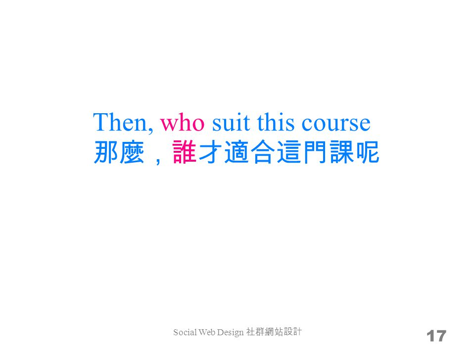 Then, who suit this course 那麼,誰才適合這門課呢 17 Social Web Design 社群網站設計