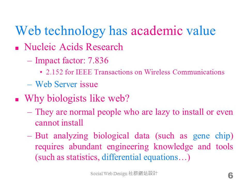 Web technology has academic value Nucleic Acids Research –Impact factor: 7.836 2.152 for IEEE Transactions on Wireless Communications –Web Server issue Why biologists like web.