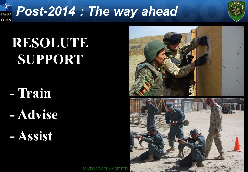 NATO UNCLASSIFIED Post-2014 : The way ahead RESOLUTE SUPPORT - Train - Advise - Assist