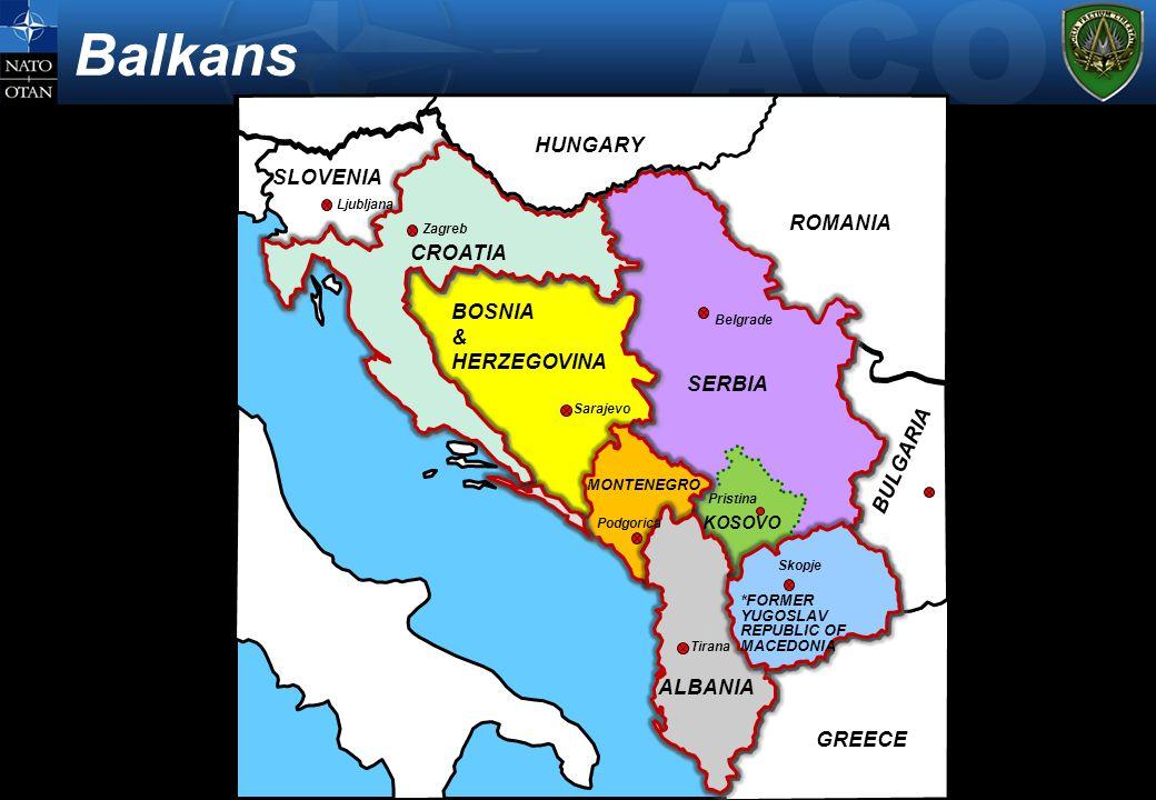 NATO UNCLASSIFIED Balkans SLOVENIA BOSNIA & HERZEGOVINA SERBIA MONTENEGRO KOSOVO ALBANIA *FORMER YUGOSLAV REPUBLIC OF MACEDONIA ROMANIA HUNGARY BULGARIA GREECE Belgrade Pristina Skopje Tirana Ljubljana Sarajevo Podgorica CROATIA Zagreb