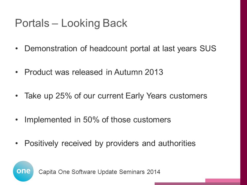 Capita One National User Group 2014 Capita One Software Update Seminars 2014 Portals – Looking Back Demonstration of headcount portal at last years SUS Product was released in Autumn 2013 Take up 25% of our current Early Years customers Implemented in 50% of those customers Positively received by providers and authorities