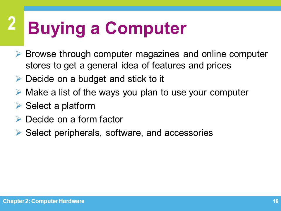 2 Buying a Computer  Browse through computer magazines and online computer stores to get a general idea of features and prices  Decide on a budget a