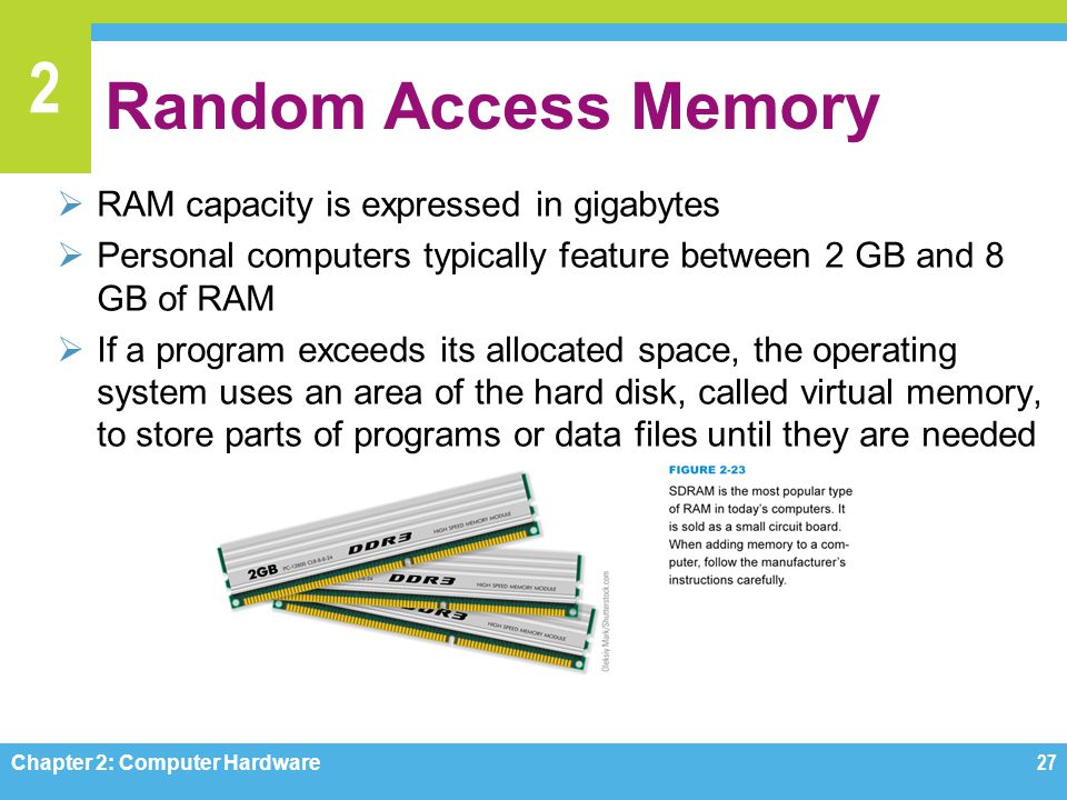 2 Random Access Memory  RAM capacity is expressed in gigabytes  Personal computers typically feature between 2 GB and 8 GB of RAM  If a program exc