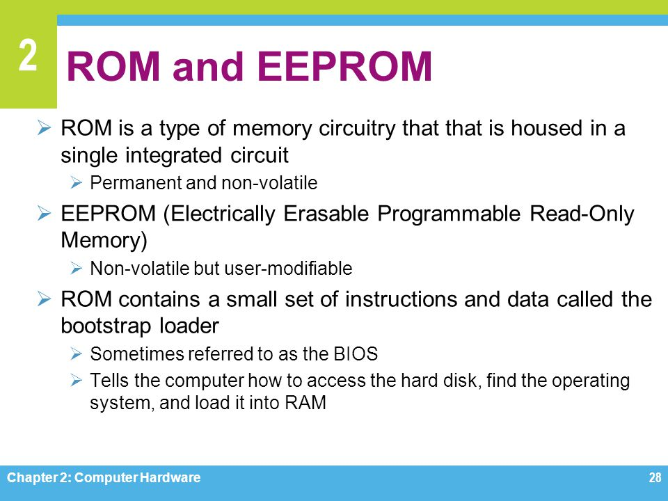 2 ROM and EEPROM  ROM is a type of memory circuitry that that is housed in a single integrated circuit  Permanent and non-volatile  EEPROM (Electri