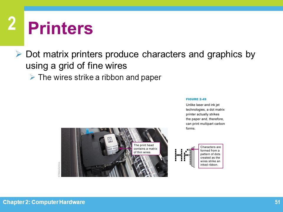 2 Printers  Dot matrix printers produce characters and graphics by using a grid of fine wires  The wires strike a ribbon and paper Chapter 2: Comput