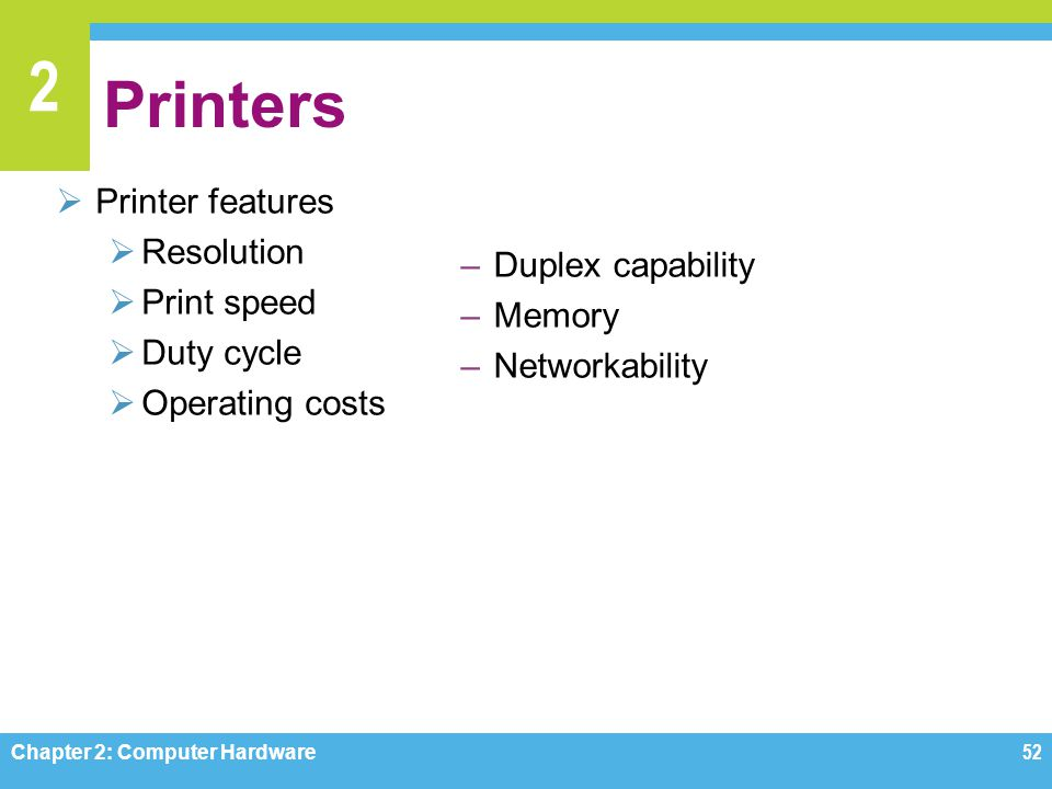 2 Printers  Printer features  Resolution  Print speed  Duty cycle  Operating costs Chapter 2: Computer Hardware52 –Duplex capability –Memory –Net
