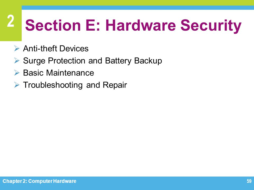 2 Section E: Hardware Security  Anti-theft Devices  Surge Protection and Battery Backup  Basic Maintenance  Troubleshooting and Repair Chapter 2: