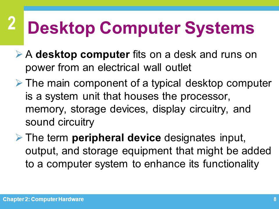 2 Desktop Computer Systems Chapter 2: Computer Hardware8  A desktop computer fits on a desk and runs on power from an electrical wall outlet  The ma