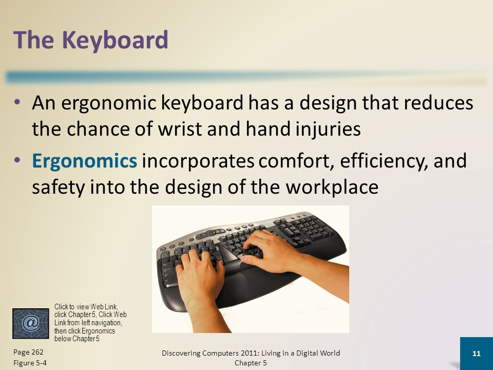 The Keyboard An ergonomic keyboard has a design that reduces the chance of wrist and hand injuries Ergonomics incorporates comfort, efficiency, and sa