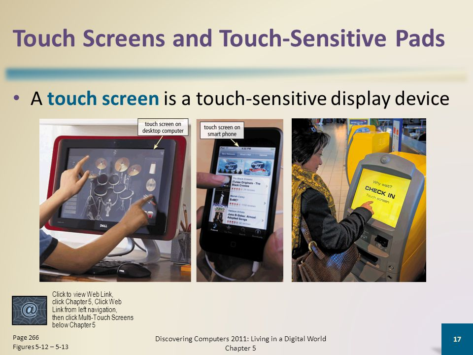 Touch Screens and Touch-Sensitive Pads A touch screen is a touch-sensitive display device Discovering Computers 2011: Living in a Digital World Chapte