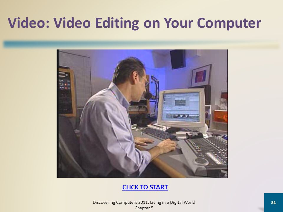 Video: Video Editing on Your Computer Discovering Computers 2011: Living in a Digital World Chapter 5 31 CLICK TO START