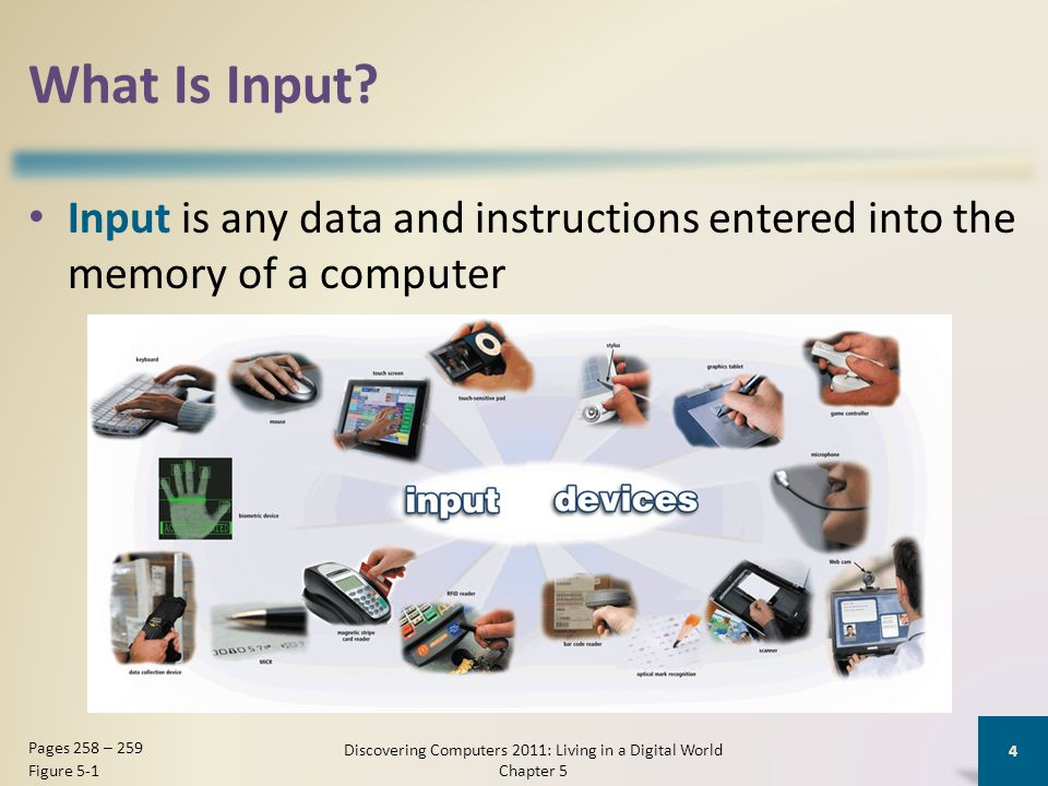 What Is Input? Input is any data and instructions entered into the memory of a computer Discovering Computers 2011: Living in a Digital World Chapter