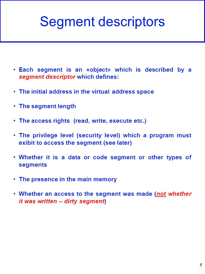 5 Segment descriptors Each segment is an «object» which is described by a segment descriptor which defines: The initial address in the virtual address space The segment length The access rights (read, write, execute etc.) The privilege level (security level) which a program must exibit to access the segment (see later) Whether it is a data or code segment or other types of segments The presence in the main memory Whether an access to the segment was made (not whether it was written – dirty segment)