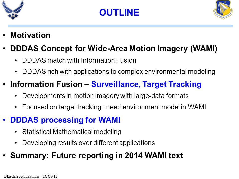 Blasch/Seetharaman – ICCS 13 OUTLINE Motivation DDDAS Concept for Wide-Area Motion Imagery (WAMI) DDDAS match with Information Fusion DDDAS rich with