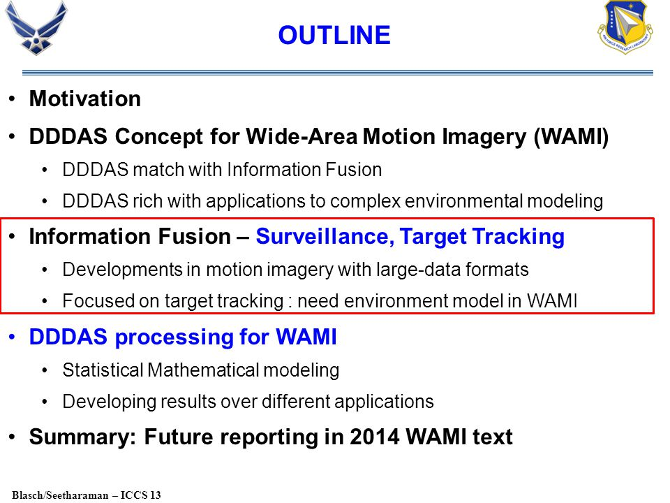 Blasch/Seetharaman – ICCS 13 OUTLINE Motivation DDDAS Concept for Wide-Area Motion Imagery (WAMI) DDDAS match with Information Fusion DDDAS rich with applications to complex environmental modeling Information Fusion – Surveillance, Target Tracking Developments in motion imagery with large-data formats Focused on target tracking : need environment model in WAMI DDDAS processing for WAMI Statistical Mathematical modeling Developing results over different applications Summary: Future reporting in 2014 WAMI text