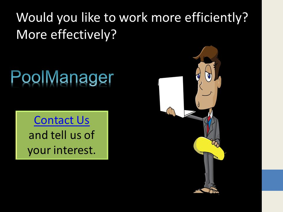 Would you like to work more efficiently More effectively Contact Us and tell us of your interest.