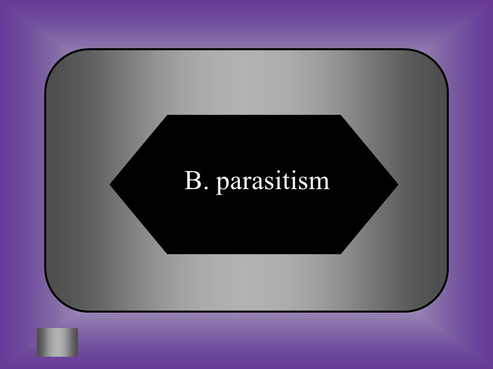 A:B: decomposerparasitism C:D: mutualismmatabolism #7 A symbiotic relationship between to organisms in which one benefits while the other is harmed.
