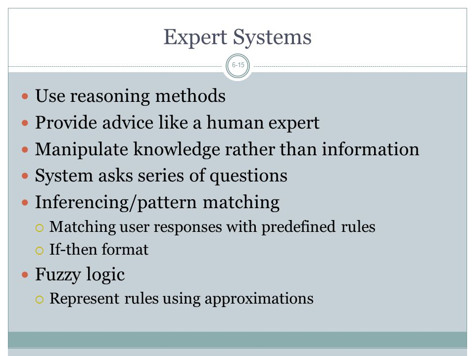 Expert Systems 6-15 Use reasoning methods Provide advice like a human expert Manipulate knowledge rather than information System asks series of questions Inferencing/pattern matching  Matching user responses with predefined rules  If-then format Fuzzy logic  Represent rules using approximations