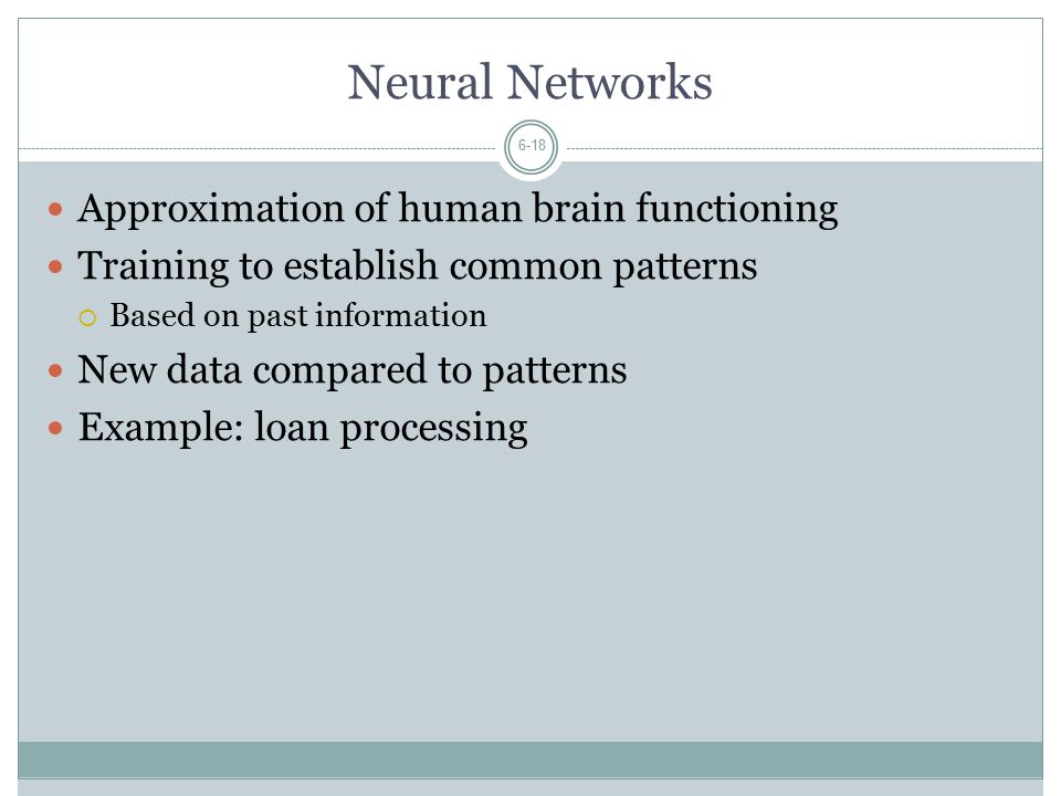 Neural Networks 6-18 Approximation of human brain functioning Training to establish common patterns  Based on past information New data compared to patterns Example: loan processing