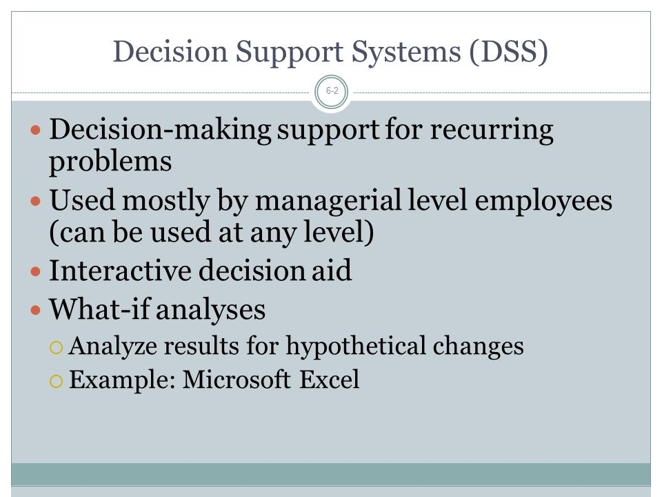 Decision Support Systems (DSS) 6-2 Decision-making support for recurring problems Used mostly by managerial level employees (can be used at any level) Interactive decision aid What-if analyses  Analyze results for hypothetical changes  Example: Microsoft Excel