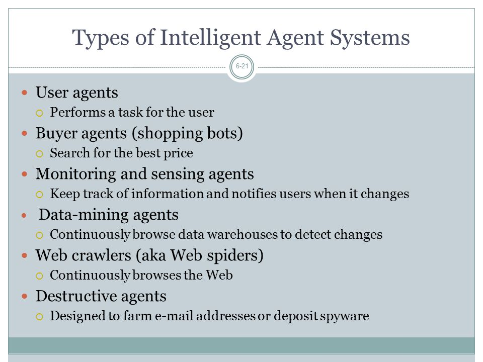Types of Intelligent Agent Systems 6-21 User agents  Performs a task for the user Buyer agents (shopping bots)  Search for the best price Monitoring and sensing agents  Keep track of information and notifies users when it changes Data-mining agents  Continuously browse data warehouses to detect changes Web crawlers (aka Web spiders)  Continuously browses the Web Destructive agents  Designed to farm e-mail addresses or deposit spyware
