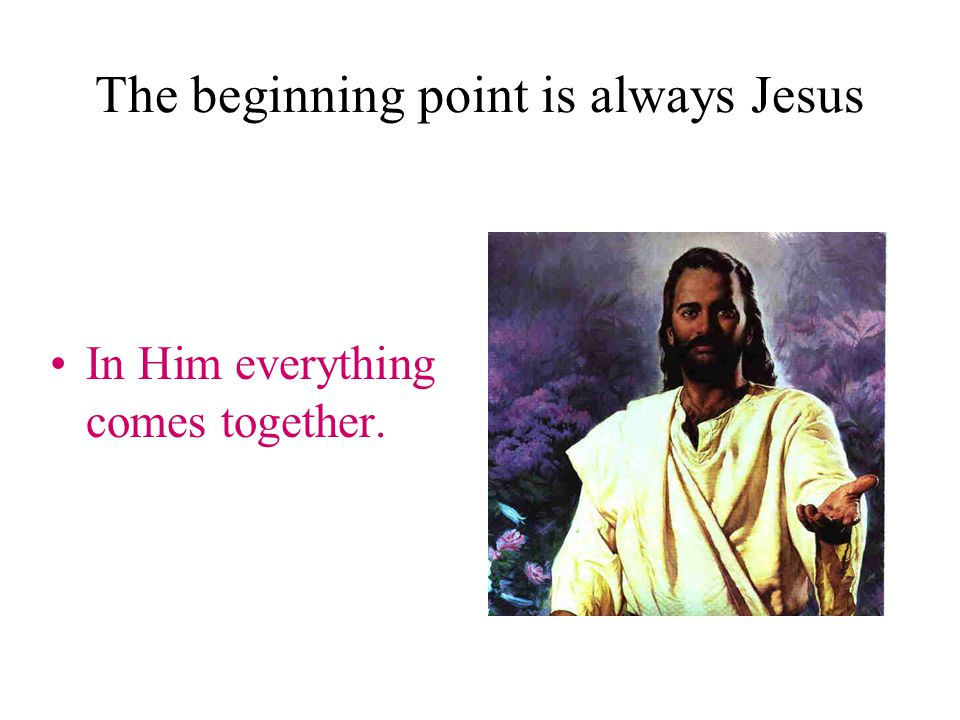 The beginning point is always Jesus In Him everything comes together.