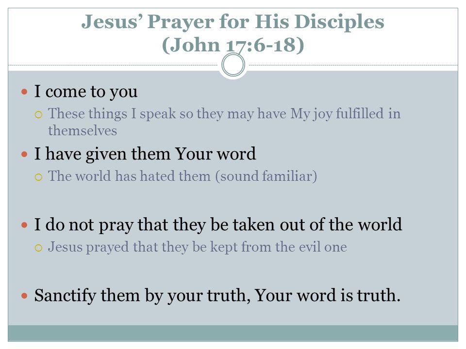 Jesus' Prayer for His Disciples (John 17:6-18) I come to you  These things I speak so they may have My joy fulfilled in themselves I have given them Your word  The world has hated them (sound familiar) I do not pray that they be taken out of the world  Jesus prayed that they be kept from the evil one Sanctify them by your truth, Your word is truth.