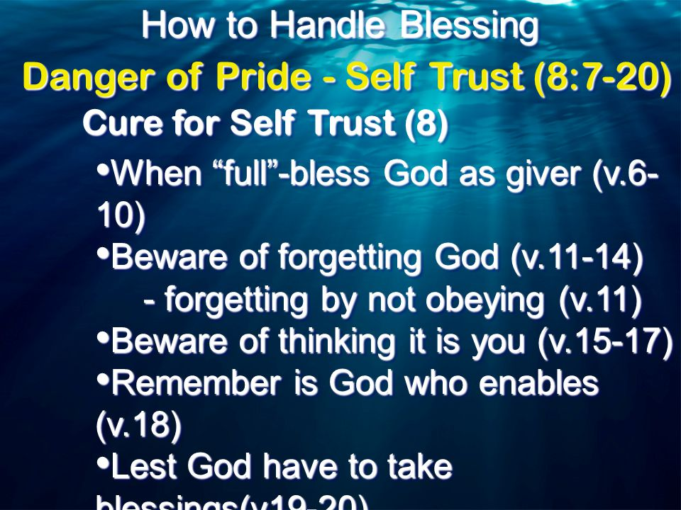 How to Handle Blessing Cure for Self Trust (8) When full -bless God as giver (v.6- 10) When full -bless God as giver (v.6- 10) Beware of forgetting God (v.11-14) Beware of forgetting God (v.11-14) - forgetting by not obeying (v.11) - forgetting by not obeying (v.11) Beware of thinking it is you (v.15-17) Beware of thinking it is you (v.15-17) Remember is God who enables (v.18) Remember is God who enables (v.18) Lest God have to take blessings(v19-20) Lest God have to take blessings(v19-20) - because won't obey (v.20) - because won't obey (v.20) When full -bless God as giver (v.6- 10) When full -bless God as giver (v.6- 10) Beware of forgetting God (v.11-14) Beware of forgetting God (v.11-14) - forgetting by not obeying (v.11) - forgetting by not obeying (v.11) Beware of thinking it is you (v.15-17) Beware of thinking it is you (v.15-17) Remember is God who enables (v.18) Remember is God who enables (v.18) Lest God have to take blessings(v19-20) Lest God have to take blessings(v19-20) - because won't obey (v.20) - because won't obey (v.20) Danger of Pride - Self Trust (8:7-20)