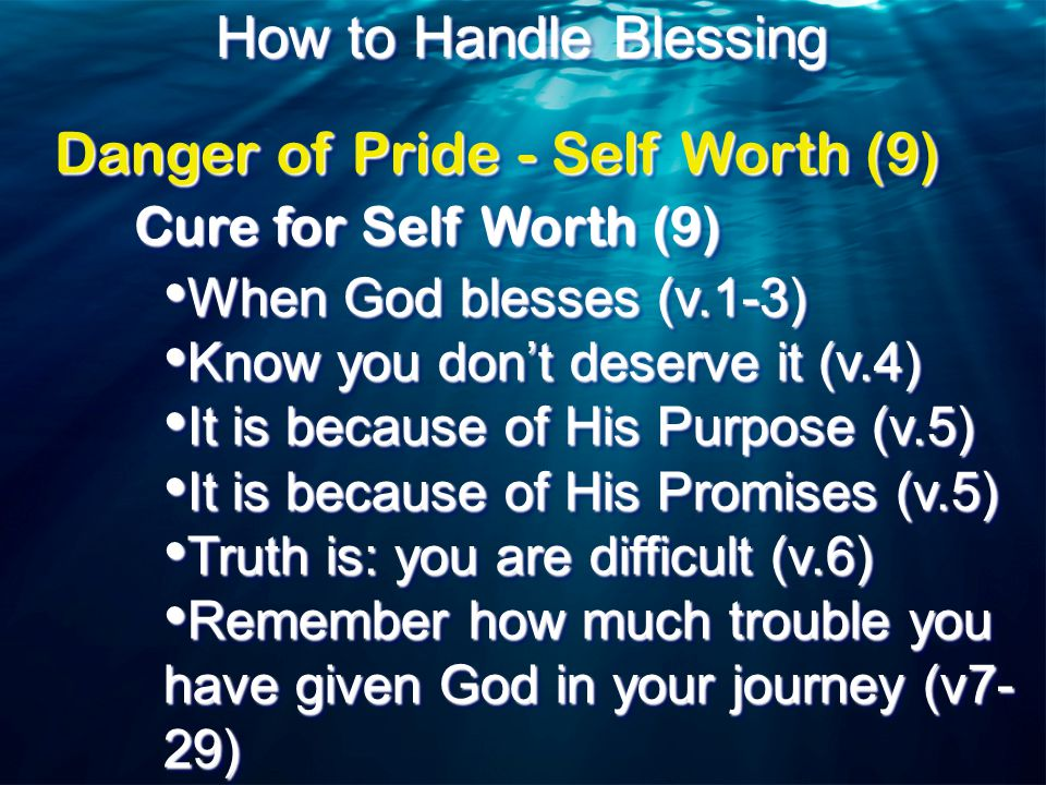 How to Handle Blessing Cure for Self Worth (9) When God blesses (v.1-3) When God blesses (v.1-3) Know you don't deserve it (v.4) Know you don't deserve it (v.4) It is because of His Purpose (v.5) It is because of His Purpose (v.5) It is because of His Promises (v.5) It is because of His Promises (v.5) Truth is: you are difficult (v.6) Truth is: you are difficult (v.6) Remember how much trouble you Remember how much trouble you have given God in your journey (v7- 29) When God blesses (v.1-3) When God blesses (v.1-3) Know you don't deserve it (v.4) Know you don't deserve it (v.4) It is because of His Purpose (v.5) It is because of His Purpose (v.5) It is because of His Promises (v.5) It is because of His Promises (v.5) Truth is: you are difficult (v.6) Truth is: you are difficult (v.6) Remember how much trouble you Remember how much trouble you have given God in your journey (v7- 29) Danger of Pride - Self Worth (9)