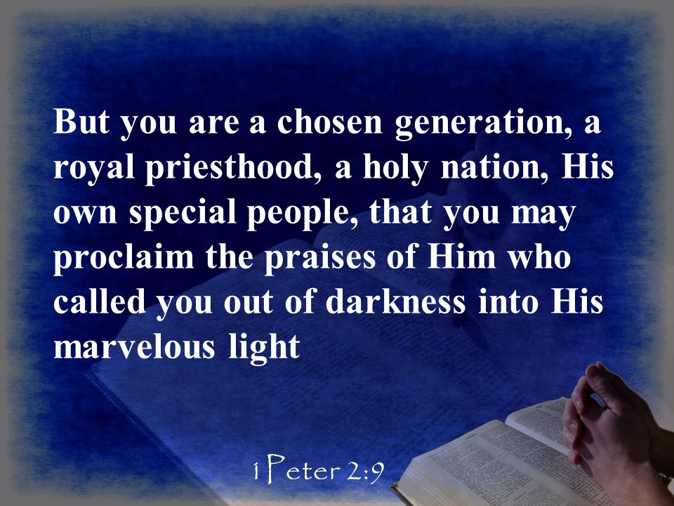 But you are a chosen generation, a royal priesthood, a holy nation, His own special people, that you may proclaim the praises of Him who called you out of darkness into His marvelous light 1Peter 2:9