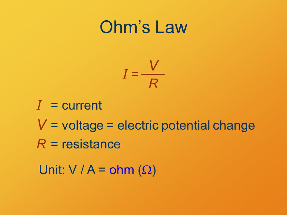 Ohm's Law I = V R I = current V = voltage = electric potential change R= resistance Unit: V / A = ohm (  )