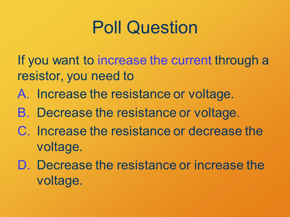 Poll Question If you want to increase the current through a resistor, you need to A.Increase the resistance or voltage.