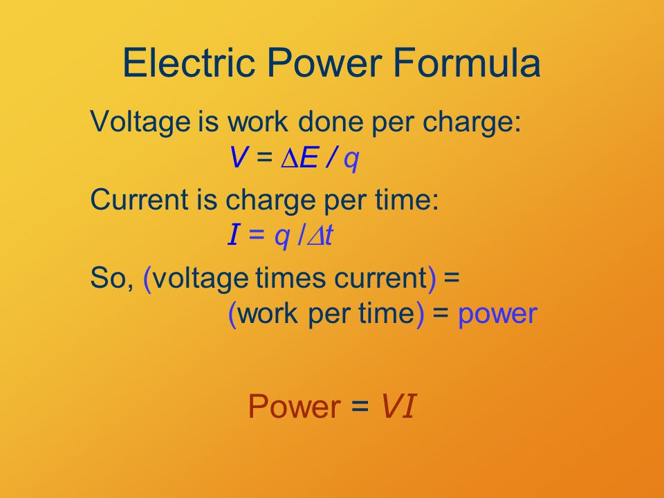 Electric Power Formula Voltage is work done per charge: V =  E / q Current is charge per time: I = q /  t So, (voltage times current) = (work per time) = power Power = VI