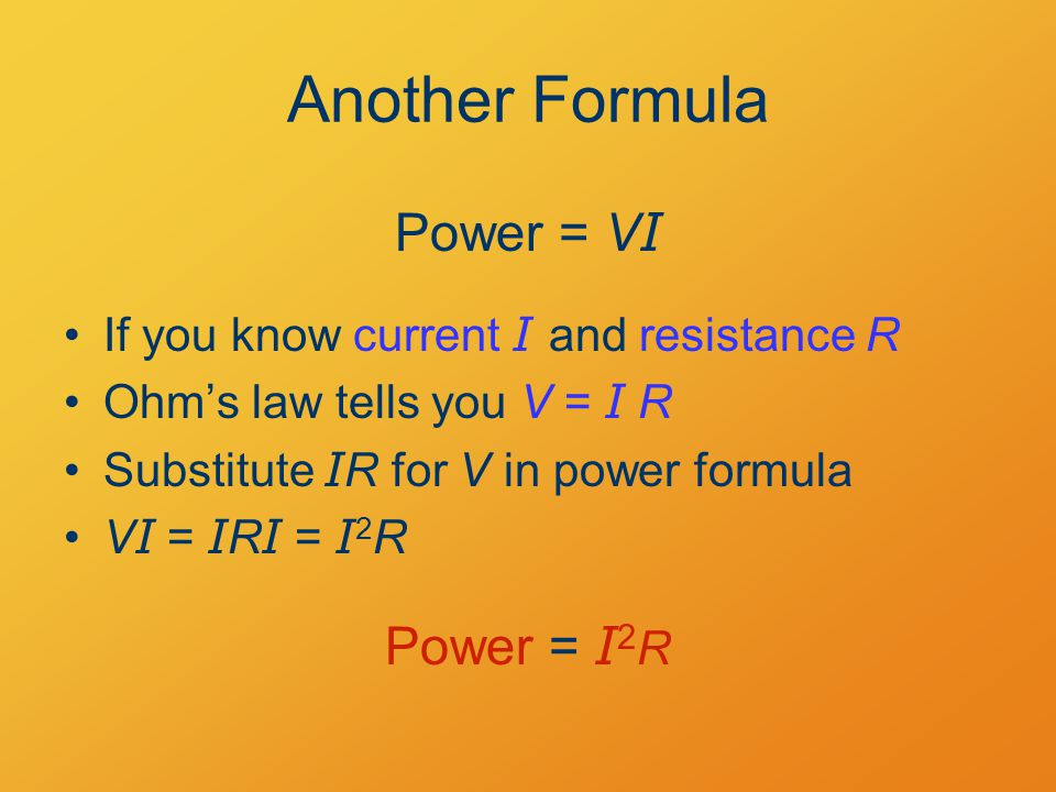 Another Formula If you know current I and resistance R Ohm's law tells you V = I R Substitute I R for V in power formula V I = I R I = I 2 R Power = V I Power = I 2 R