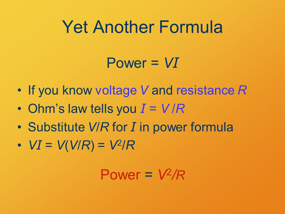 Yet Another Formula If you know voltage V and resistance R Ohm's law tells you I = V  /R Substitute V/R for I in power formula V I = V(V/R) = V 2 /R Power = V I Power = V 2 / R
