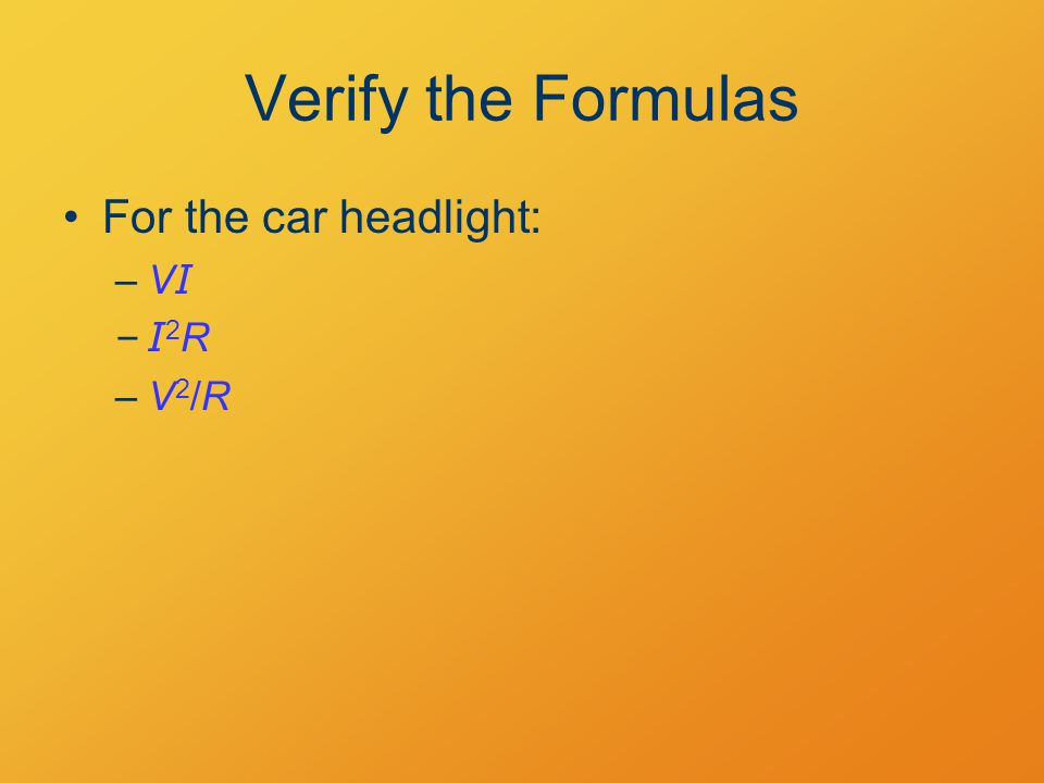 Verify the Formulas For the car headlight: –V I –I 2 R –V 2 /R