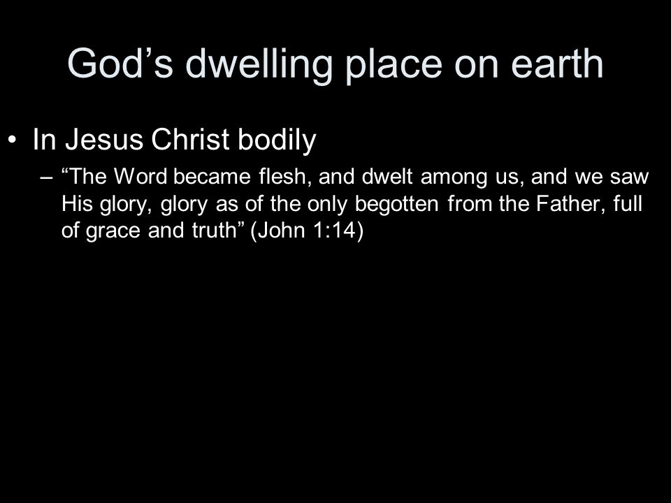 God's dwelling place on earth In Jesus Christ bodily – The Word became flesh, and dwelt among us, and we saw His glory, glory as of the only begotten from the Father, full of grace and truth (John 1:14)