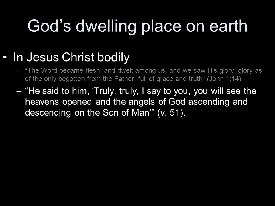 God's dwelling place on earth In Jesus Christ bodily – The Word became flesh, and dwelt among us, and we saw His glory, glory as of the only begotten from the Father, full of grace and truth (John 1:14) – He said to him, 'Truly, truly, I say to you, you will see the heavens opened and the angels of God ascending and descending on the Son of Man' (v.