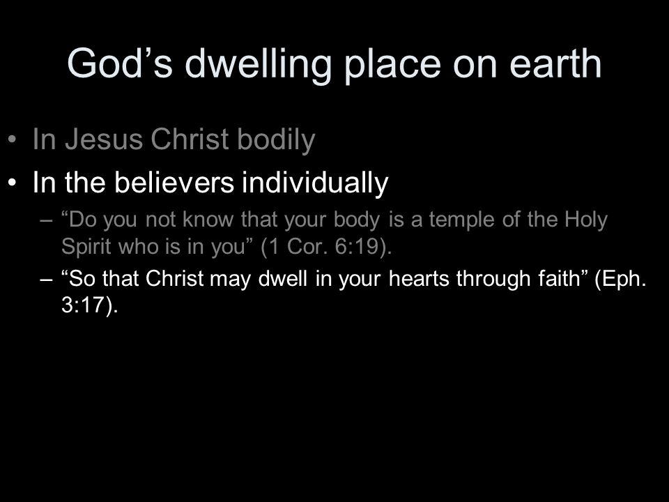 God's dwelling place on earth In Jesus Christ bodily In the believers individually – Do you not know that your body is a temple of the Holy Spirit who is in you (1 Cor.