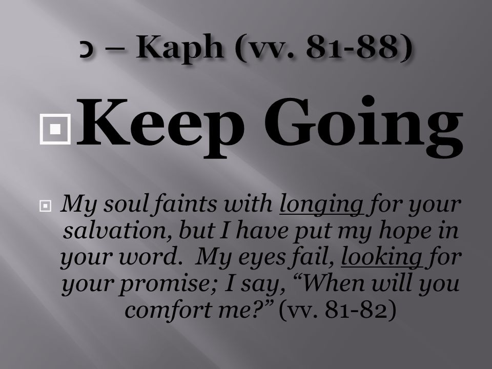  Keep Going  My soul faints with longing for your salvation, but I have put my hope in your word.