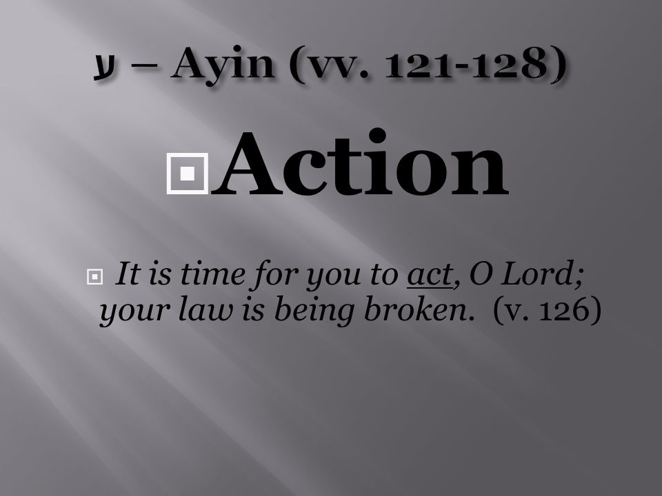  Action  It is time for you to act, O Lord; your law is being broken. (v. 126)