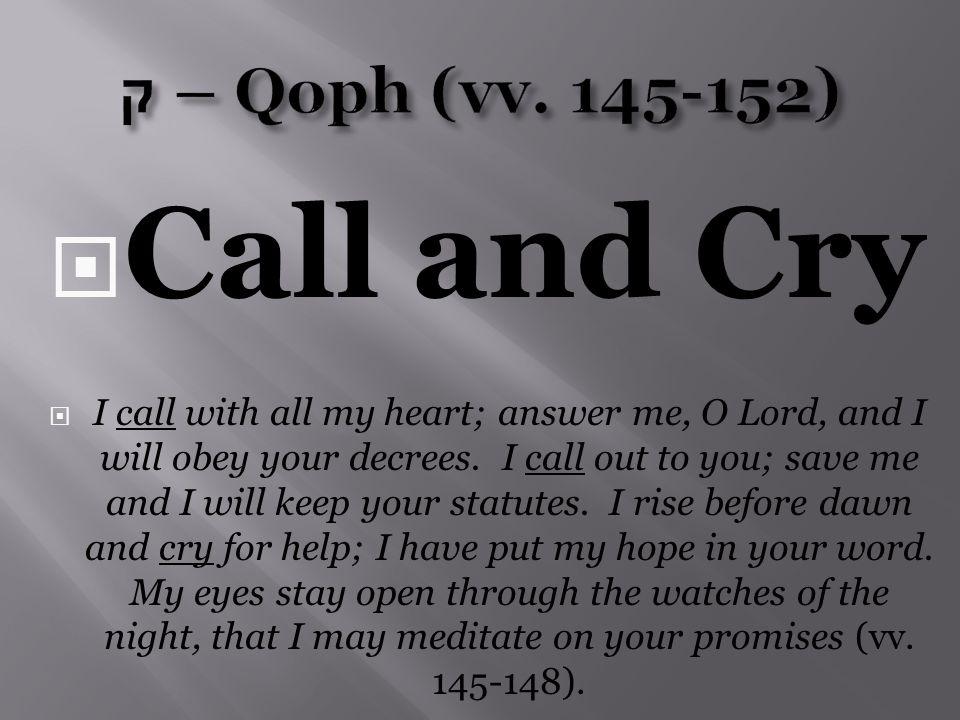  Call and Cry  I call with all my heart; answer me, O Lord, and I will obey your decrees.