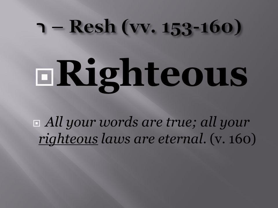  Righteous  All your words are true; all your righteous laws are eternal. (v. 160)