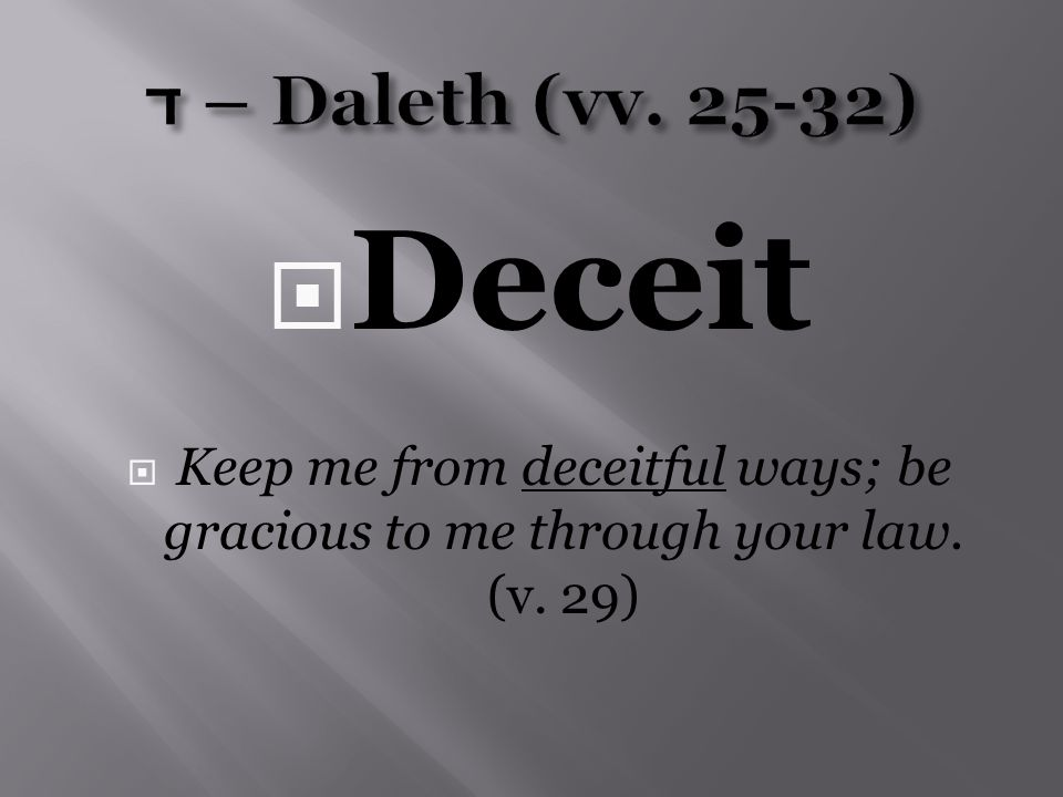 Deceit  Keep me from deceitful ways; be gracious to me through your law. (v. 29)