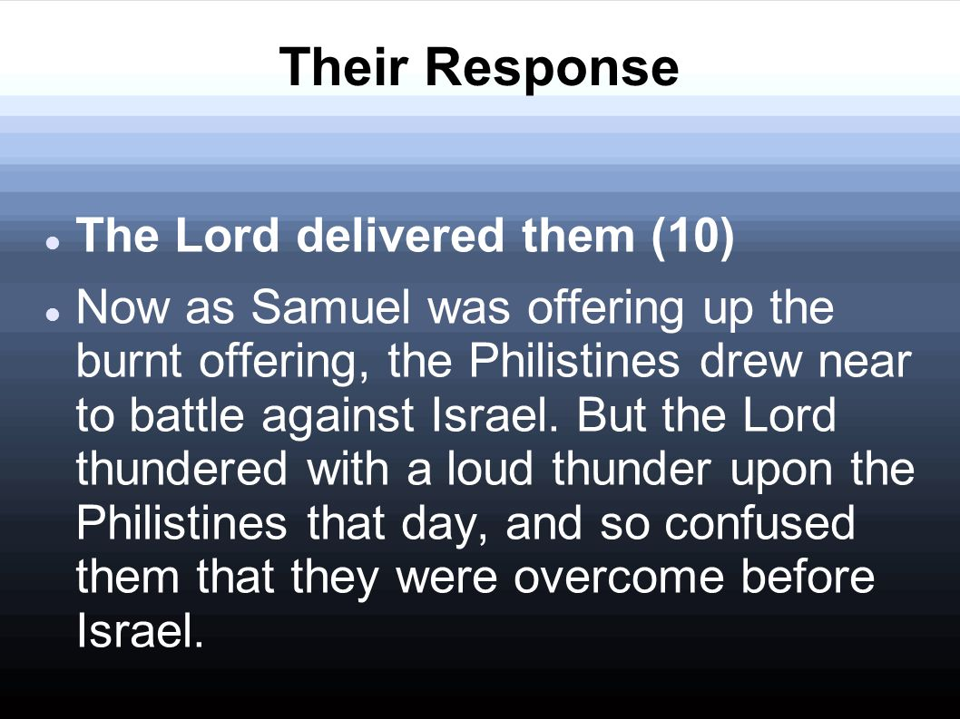 Their Response The Lord delivered them (10) Now as Samuel was offering up the burnt offering, the Philistines drew near to battle against Israel.