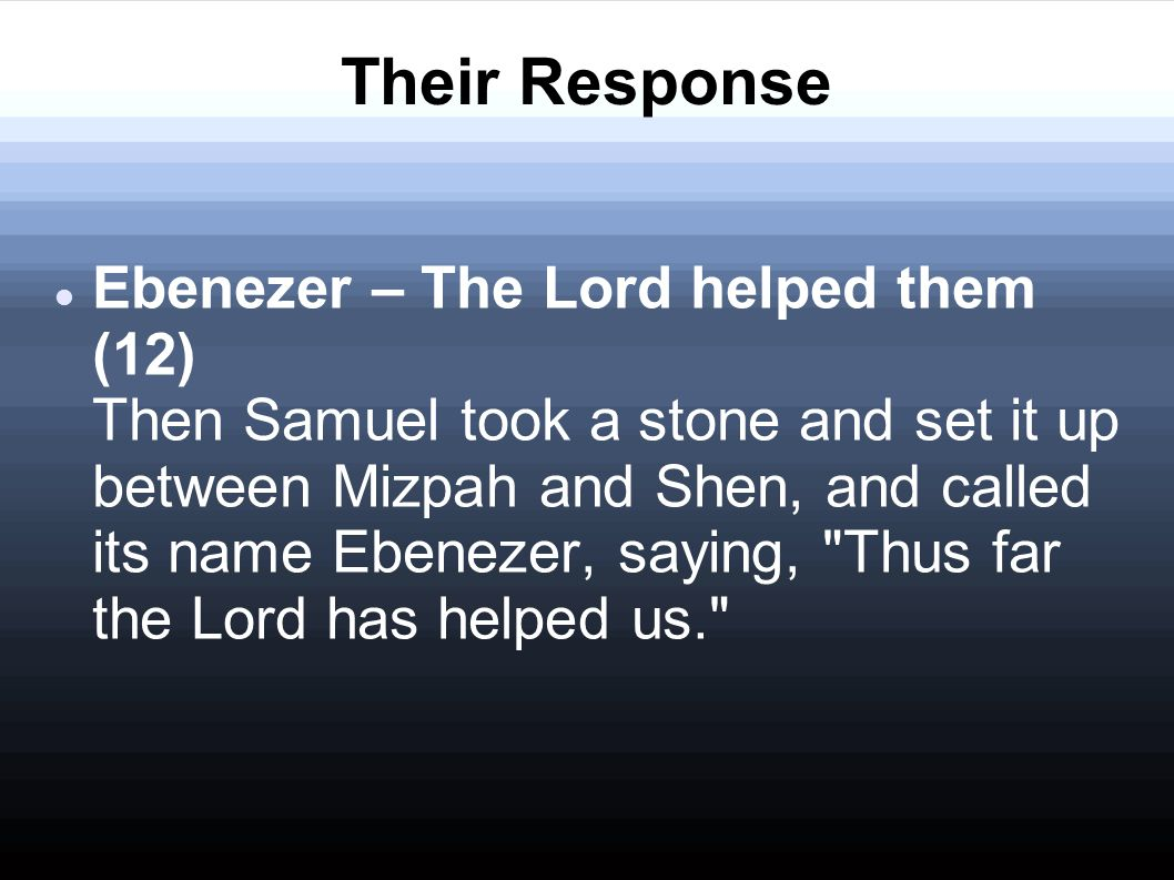 Their Response Ebenezer – The Lord helped them (12) Then Samuel took a stone and set it up between Mizpah and Shen, and called its name Ebenezer, saying, Thus far the Lord has helped us.