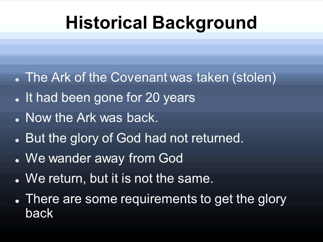 Historical Background The Ark of the Covenant was taken (stolen) It had been gone for 20 years Now the Ark was back. But the glory of God had not retu