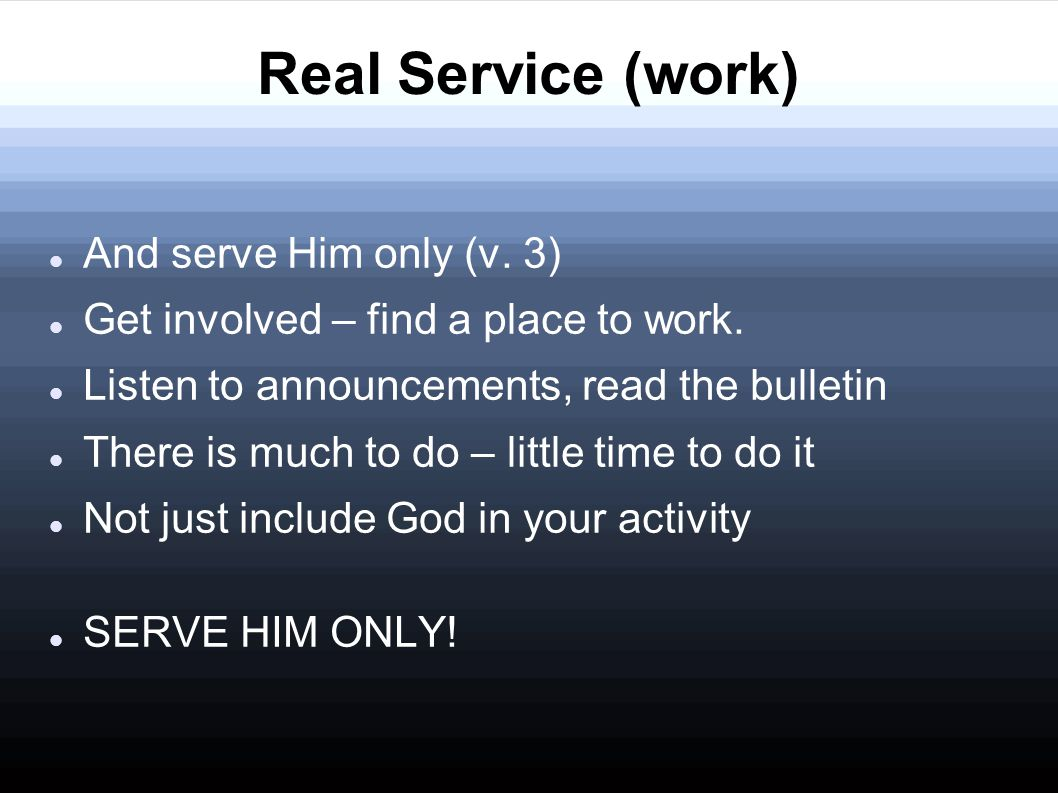 Real Service (work) And serve Him only (v. 3) Get involved – find a place to work.