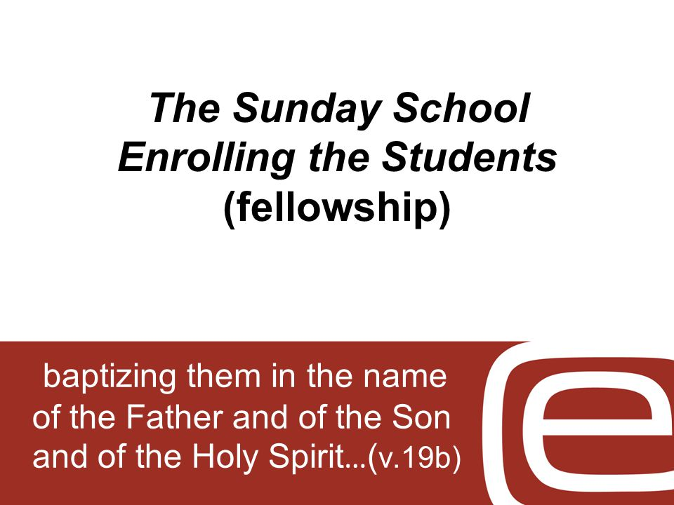 The Sunday School Enrolling the Students (fellowship) baptizing them in the name of the Father and of the Son and of the Holy Spirit … ( v.19b)
