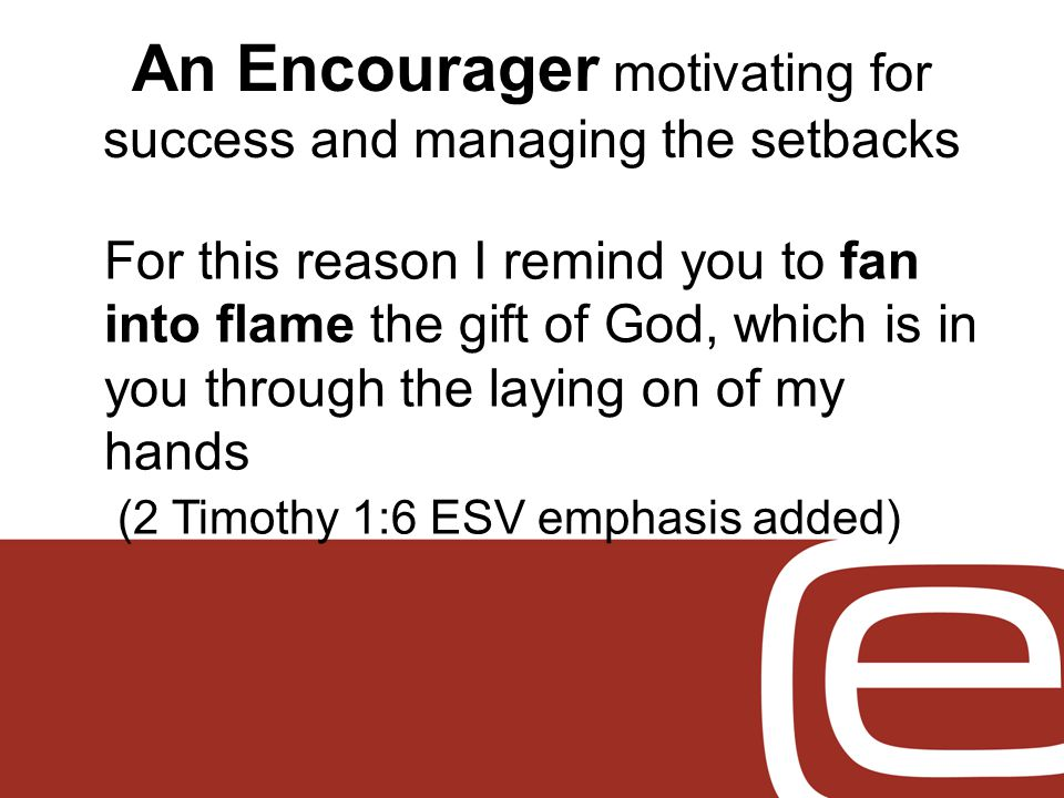 An Encourager motivating for success and managing the setbacks For this reason I remind you to fan into flame the gift of God, which is in you through the laying on of my hands (2 Timothy 1:6 ESV emphasis added)